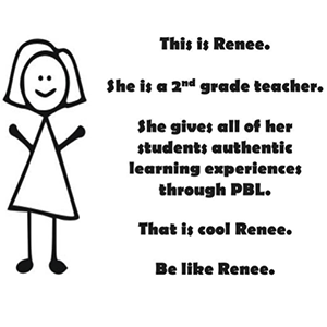 "A stick drawing of a female teacher named Renee. It says ""She gives all her students authentic learning experiences through PBL. That is cool Renee.  Bee like Renee."""
